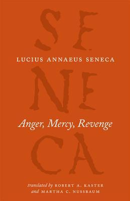 Anger, Mercy, Revenge By Seneca, Lucius Annaeus/ Kaster, Robert A. (TRN)/ Nussbaum, Martha C. (TRN)